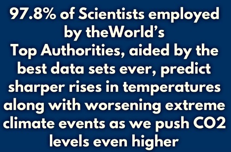 BLUFF: 97,8% of Scientists emplyed by the World's Top Authorities, aided by the best data sets ever, predict sharper rises in temperatures along with worsening extreme climate events as we push CO2 levels even higher